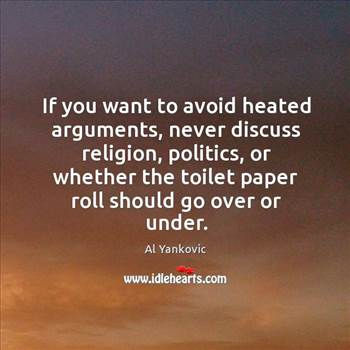 if-you-want-to-avoid-heated-arguments-never-discuss-religion-politics-or.jpg by alancmlaird